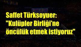 """Saffet Türksoyuer: """"Kulüpler Birliği'ne öncülük etmek istiyoruz"""""""